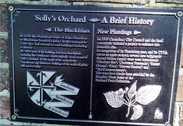 Solley's Orchard - A Brief historyLeft hand inscription: In 1236 the Dominican Order of Friars Preachers or Blackfriars founded a priory in this area and by 1260 they had erected several buildings, including a church. By 1650 most of the buildings had been demolished including the Gatehouse which originally stood on part of Solly's Orchard. To the south of the orchard, the Guesthouse and Refectory buildings of the medieval priory still survive today Right hand inscription: In 2005 Canterbury Council and the local community initiated a project to enhance this historic site. In recognition of its Dominican past and its C17th use as an apple orchard, several new religiously themed Malus (apple) trees were introduced: Chorister Boy, Christmas Pearmain, Easter  Orange, Eden, Harvest Festival and Ten Commandments. The trees have kindly been provided by Brogdale Trust, home of the National Fruit Collection